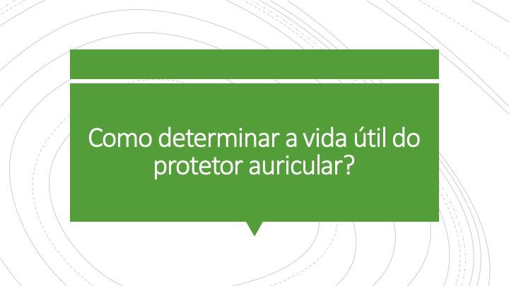 Como determinar a vida útil do protetor auricular?