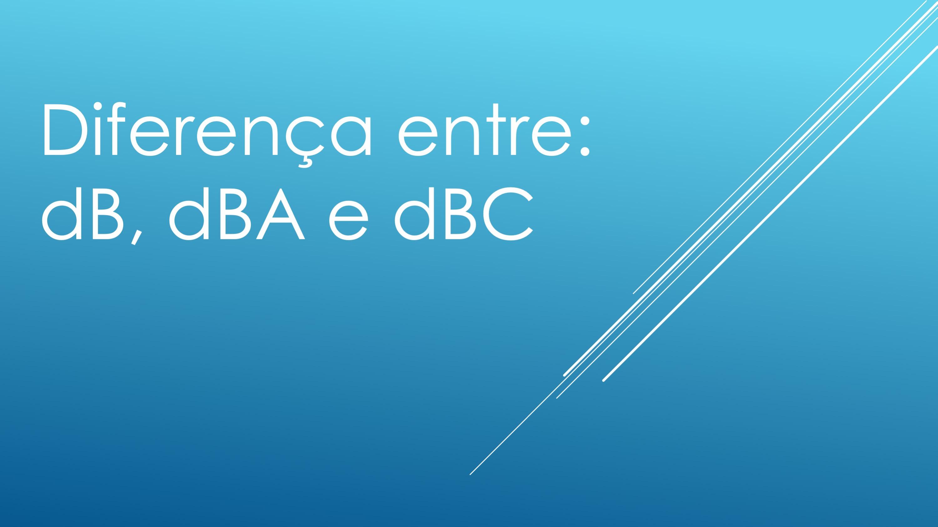 Qual a diferença entre dB, dBA e dBC?