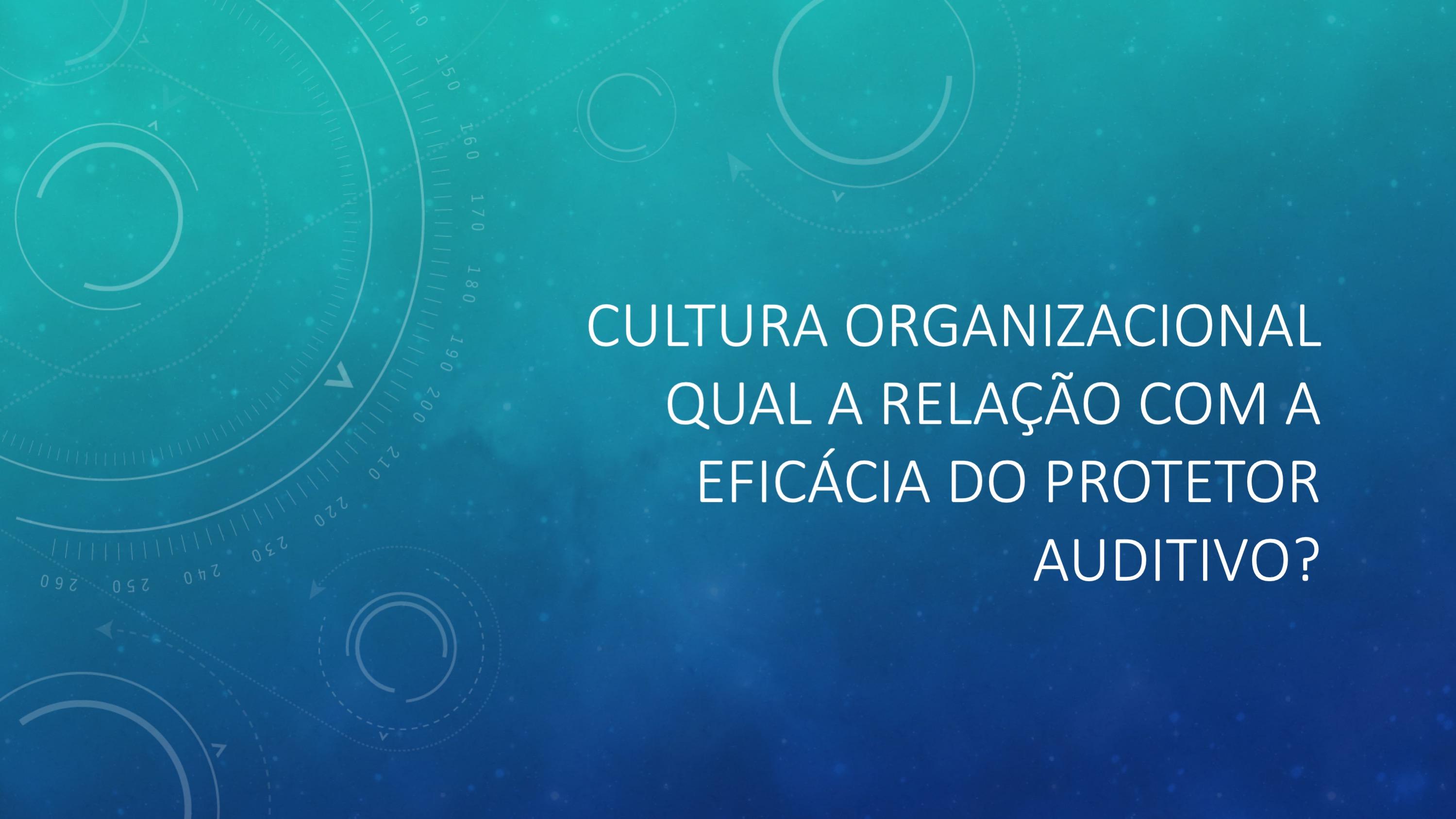 Cultura Organizacional: qual a relação com a Eficácia do Protetor Auditivo?